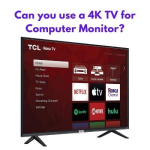 Can you use a 4K TV for Computer Monitor?